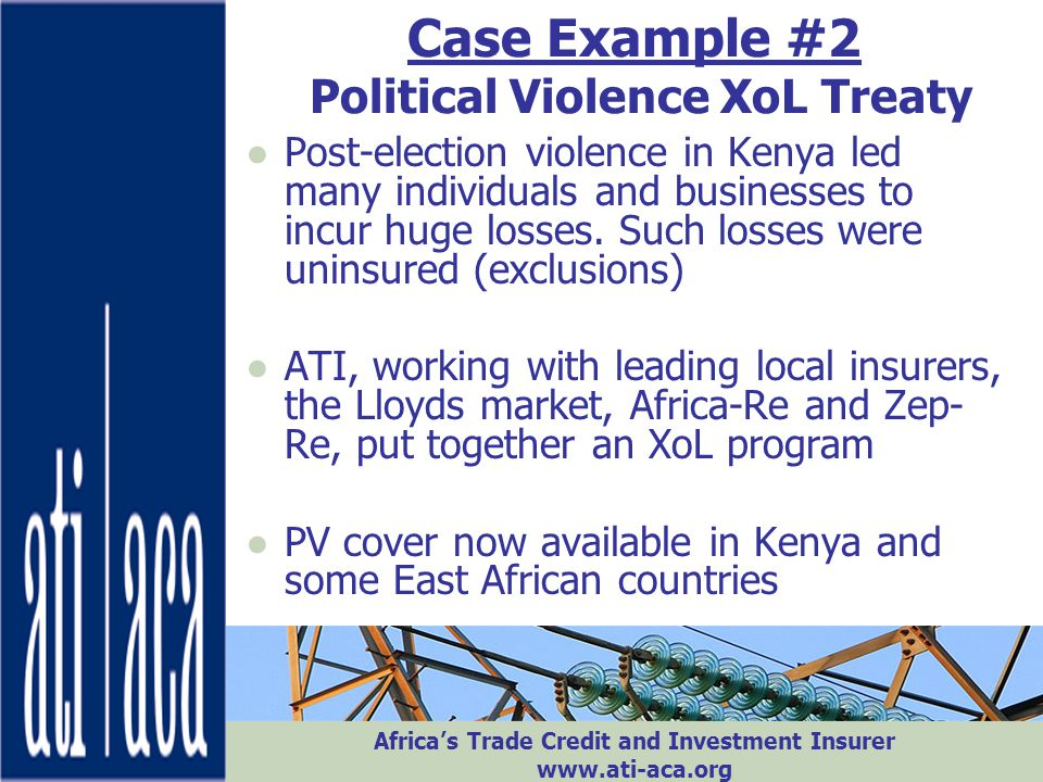 Africa's Trade Credit and Investment Insurer www.ati-aca.org Case Example #2 Political Violence XoL Treaty ●Post-election violence in Kenya led many i