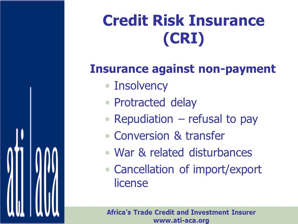 Africa's Trade Credit and Investment Insurer www.ati-aca.org Credit Risk Insurance (CRI) Insurance against non-payment Insolvency Protracted delay Rep