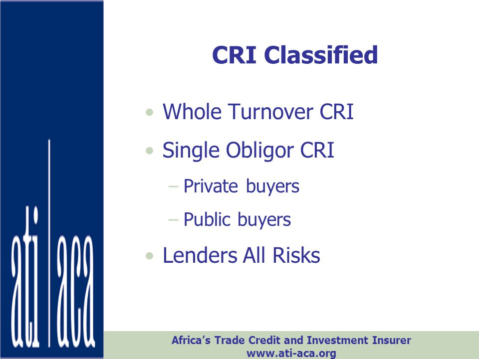 Africa's Trade Credit and Investment Insurer www.ati-aca.org CRI Classified Whole Turnover CRI Single Obligor CRI –Private buyers –Public buyers Lende
