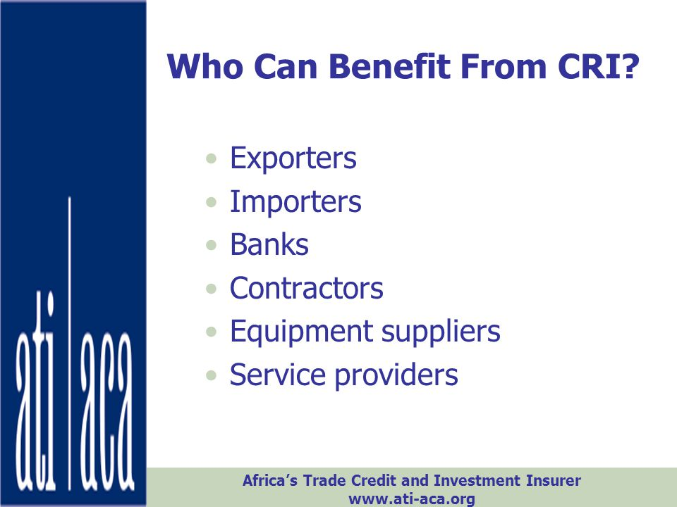 Africa's Trade Credit and Investment Insurer www.ati-aca.org Who Can Benefit From CRI? Exporters Importers Banks Contractors Equipment suppliers Servi
