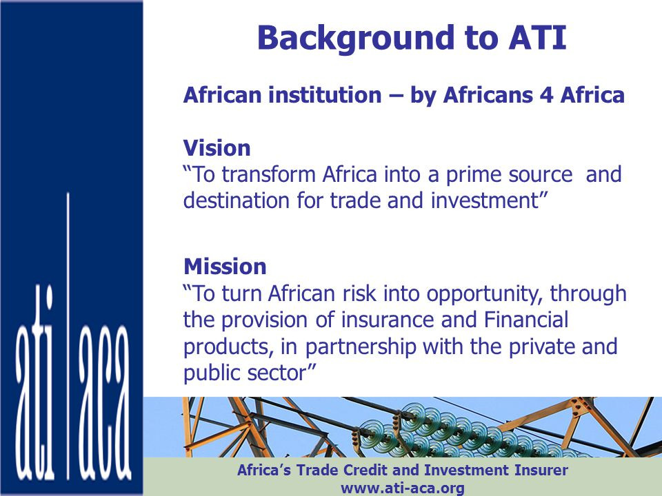 "Africa's Trade Credit and Investment Insurer www.ati-aca.org Background to ATI African institution – by Africans 4 Africa Vision ""To transform Africa"