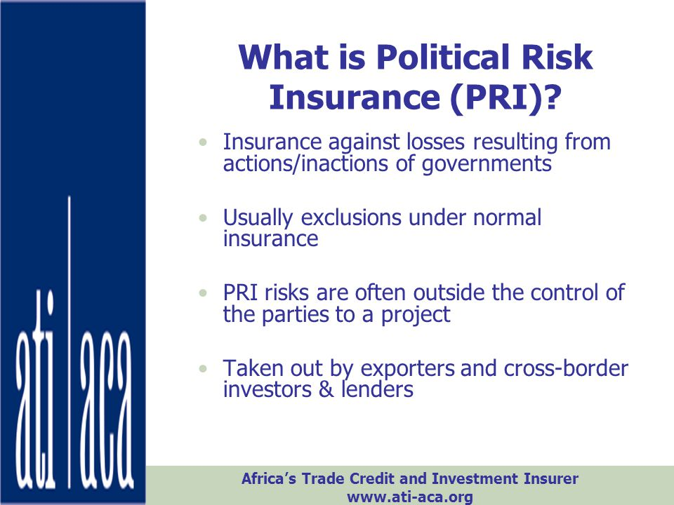 Africa's Trade Credit and Investment Insurer www.ati-aca.org What is Political Risk Insurance (PRI)? Insurance against losses resulting from actions/i