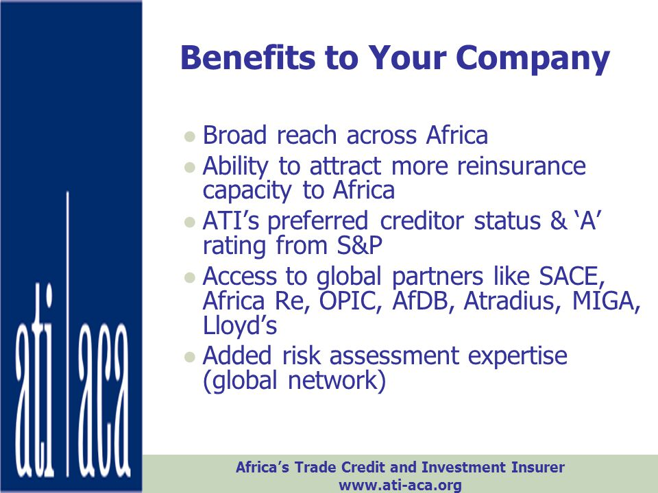 Africa's Trade Credit and Investment Insurer www.ati-aca.org ●Broad reach across Africa ●Ability to attract more reinsurance capacity to Africa ●ATI's