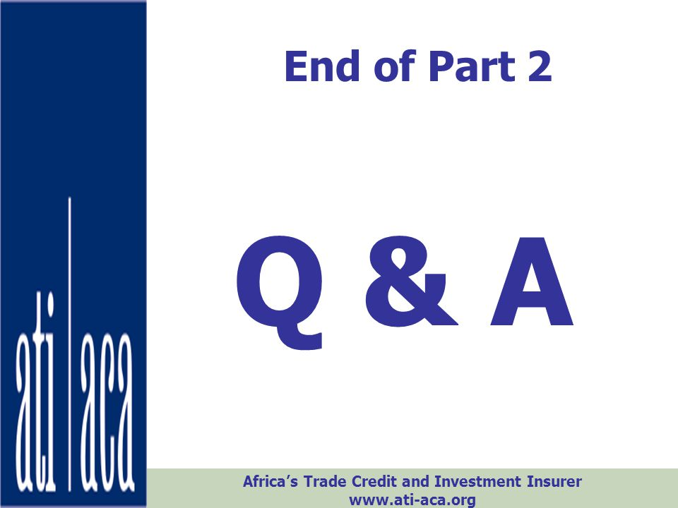 Africa's Trade Credit and Investment Insurer www.ati-aca.org End of Part 2 Q & A