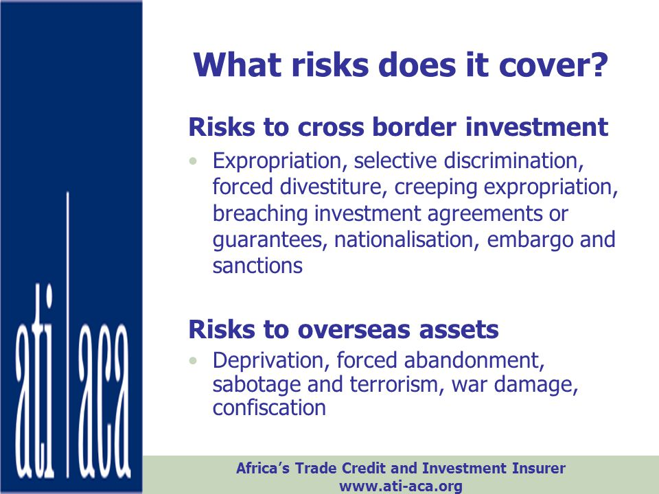 Africa's Trade Credit and Investment Insurer www.ati-aca.org What risks does it cover? Risks to cross border investment Expropriation, selective discr