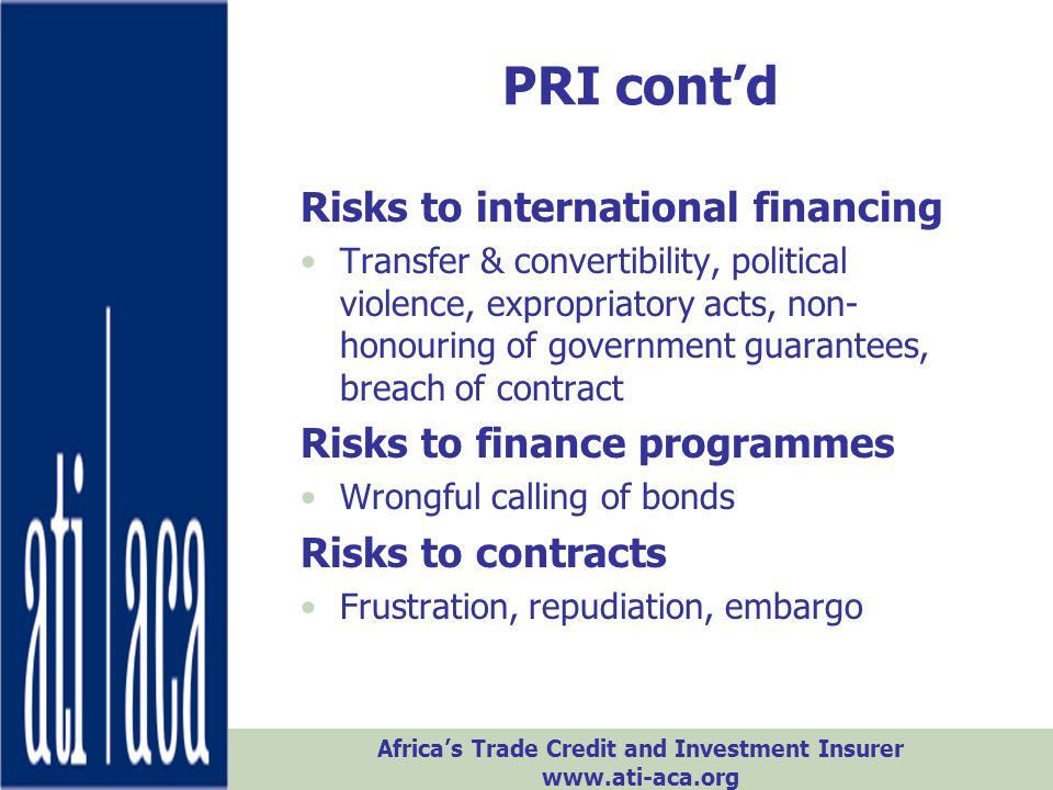 Africa's Trade Credit and Investment Insurer www.ati-aca.org Objectives: 1.Leverage ATI's line size and country limits to support large projects 2.Encourage public and private risk sharing in Africa 3.ATI can both buy from and provide reinsurance ATI-ACA ATI & Reinsurance
