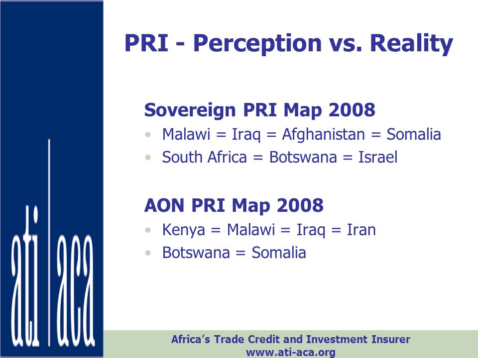 Africa's Trade Credit and Investment Insurer www.ati-aca.org PRI - Perception vs. Reality Sovereign PRI Map 2008 Malawi = Iraq = Afghanistan = Somalia