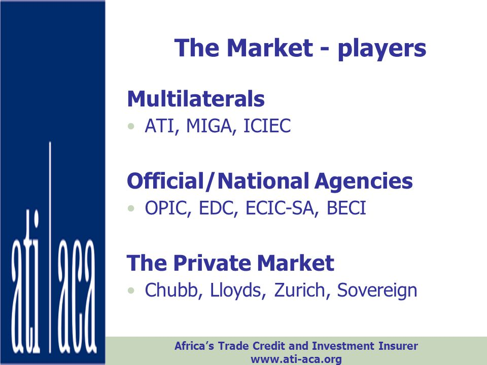 Africa's Trade Credit and Investment Insurer www.ati-aca.org The Market - size PRI Capacity -2009 Confiscation, Expropriation, Nationalization Contract Frustration Lloyds 840,000,000720,000,000 Private Insurers 477,500,000380,750,000 TOTAL 1,237,500,0001,040,750,000