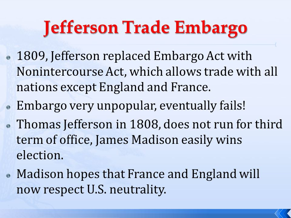  1809, Jefferson replaced Embargo Act with Nonintercourse Act, which allows trade with all nations except England and France.