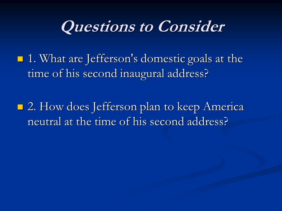 Questions to Consider 1. What are Jefferson's domestic goals at the time of his second inaugural address? 1. What are Jefferson's domestic goals at th