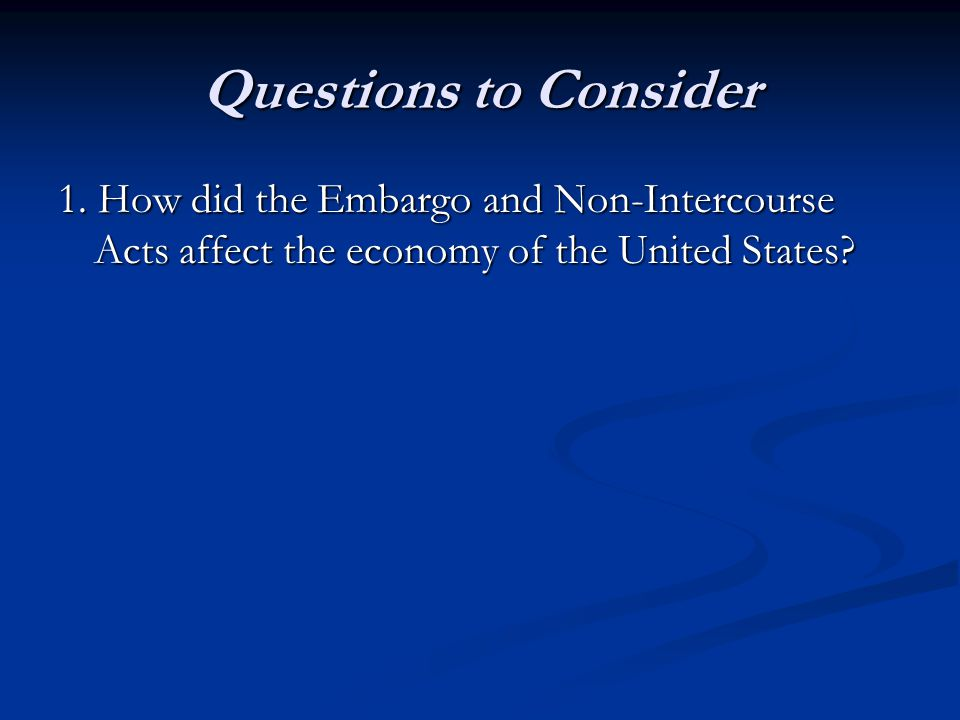 Questions to Consider 1. How did the Embargo and Non-Intercourse Acts affect the economy of the United States?