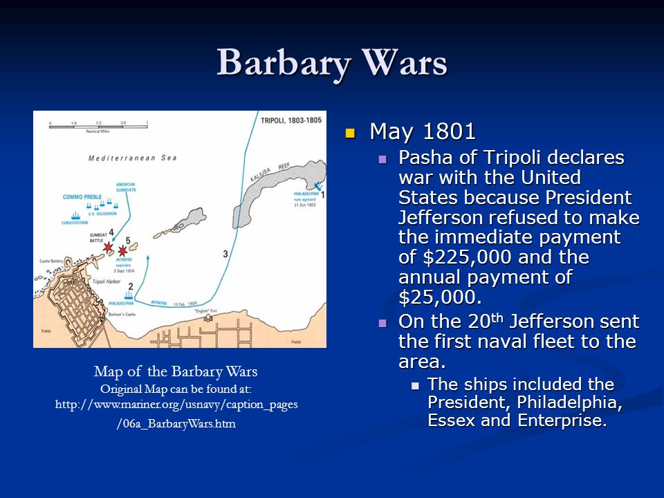 Barbary Wars May 1801 Pasha of Tripoli declares war with the United States because President Jefferson refused to make the immediate payment of $225,0