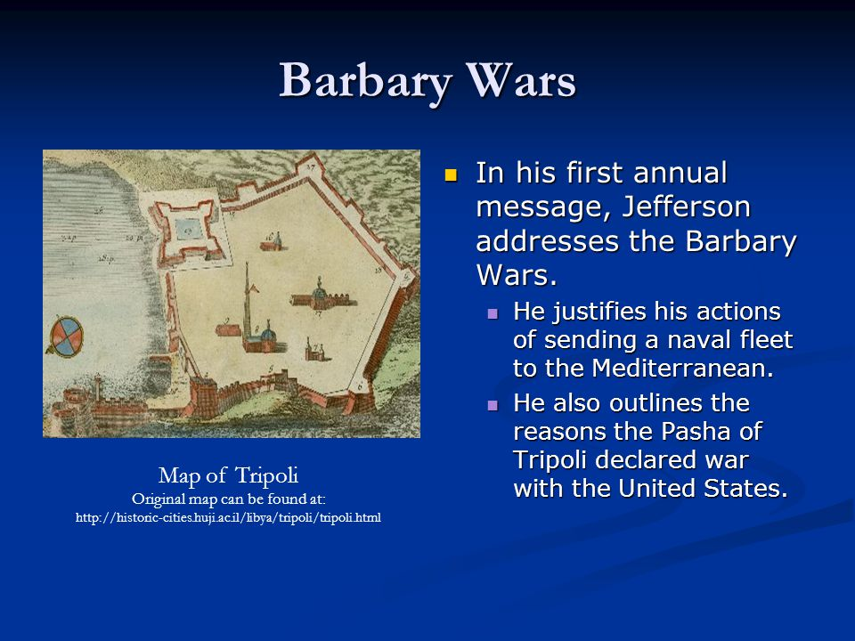 Barbary Wars In his first annual message, Jefferson addresses the Barbary Wars. He justifies his actions of sending a naval fleet to the Mediterranean