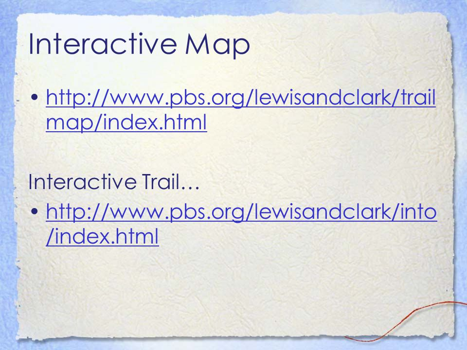 Interactive Map http://www.pbs.org/lewisandclark/trail map/index.htmlhttp://www.pbs.org/lewisandclark/trail map/index.html Interactive Trail… http://www.pbs.org/lewisandclark/into /index.htmlhttp://www.pbs.org/lewisandclark/into /index.html