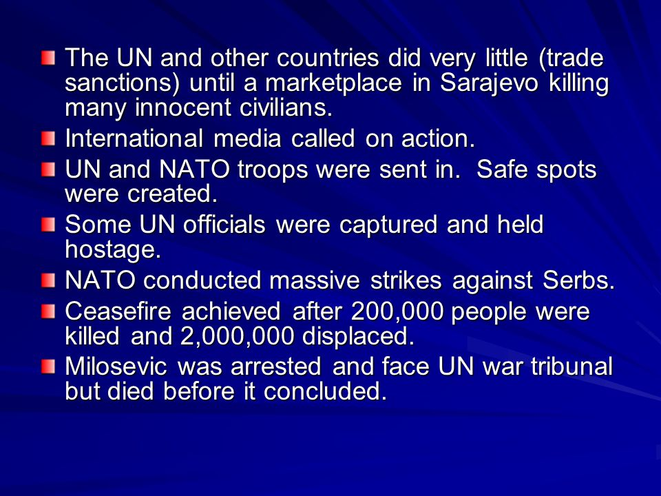 The UN and other countries did very little (trade sanctions) until a marketplace in Sarajevo killing many innocent civilians.