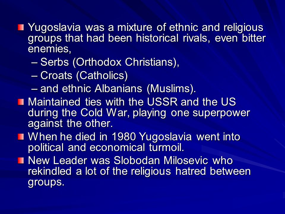 Yugoslavia was a mixture of ethnic and religious groups that had been historical rivals, even bitter enemies, –Serbs (Orthodox Christians), –Croats (Catholics) –and ethnic Albanians (Muslims).