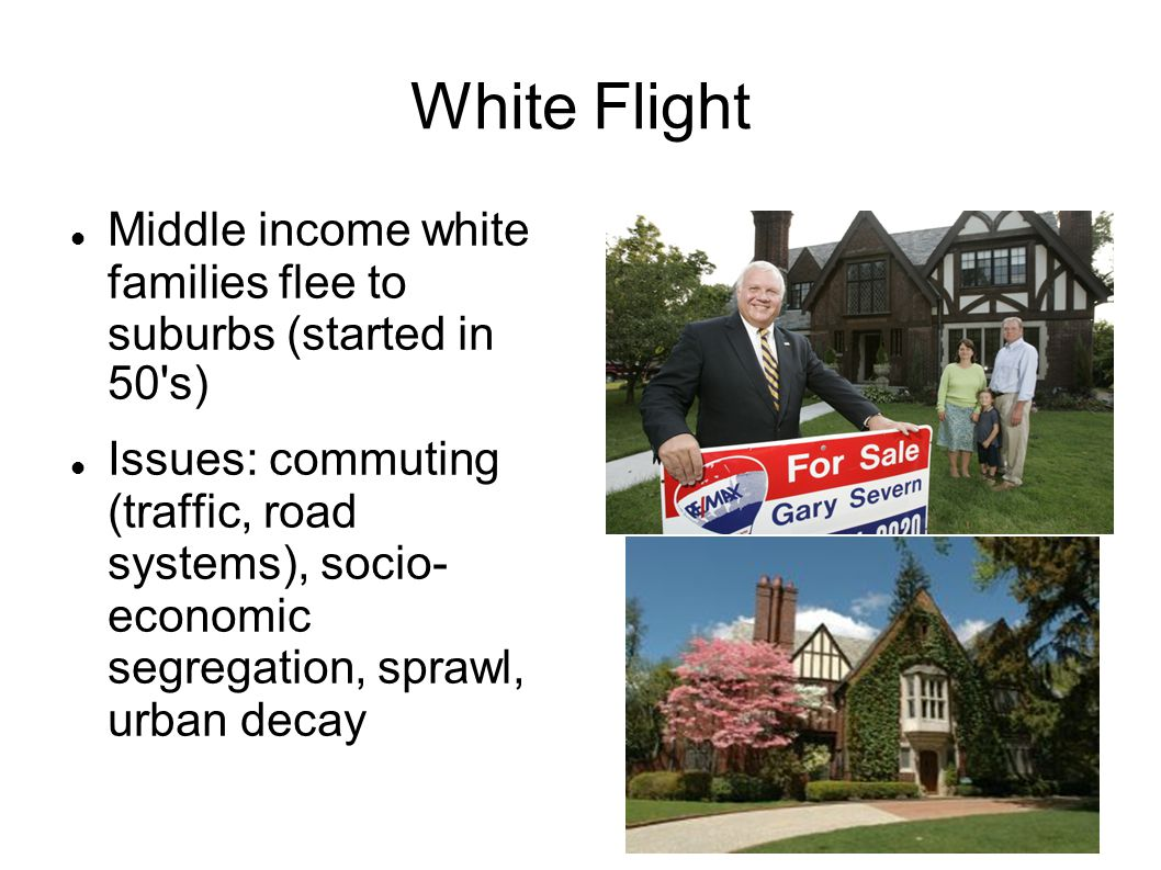 White Flight Middle income white families flee to suburbs (started in 50 s)‏ Issues: commuting (traffic, road systems), socio- economic segregation, sprawl, urban decay