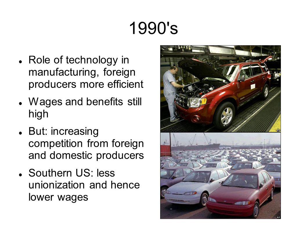 1990 s Role of technology in manufacturing, foreign producers more efficient Wages and benefits still high But: increasing competition from foreign and domestic producers Southern US: less unionization and hence lower wages