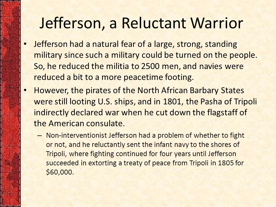 Jefferson, a Reluctant Warrior Jefferson had a natural fear of a large, strong, standing military since such a military could be turned on the people.