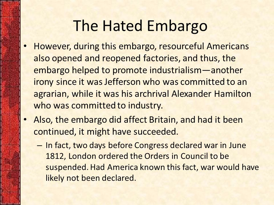 The Hated Embargo However, during this embargo, resourceful Americans also opened and reopened factories, and thus, the embargo helped to promote indu
