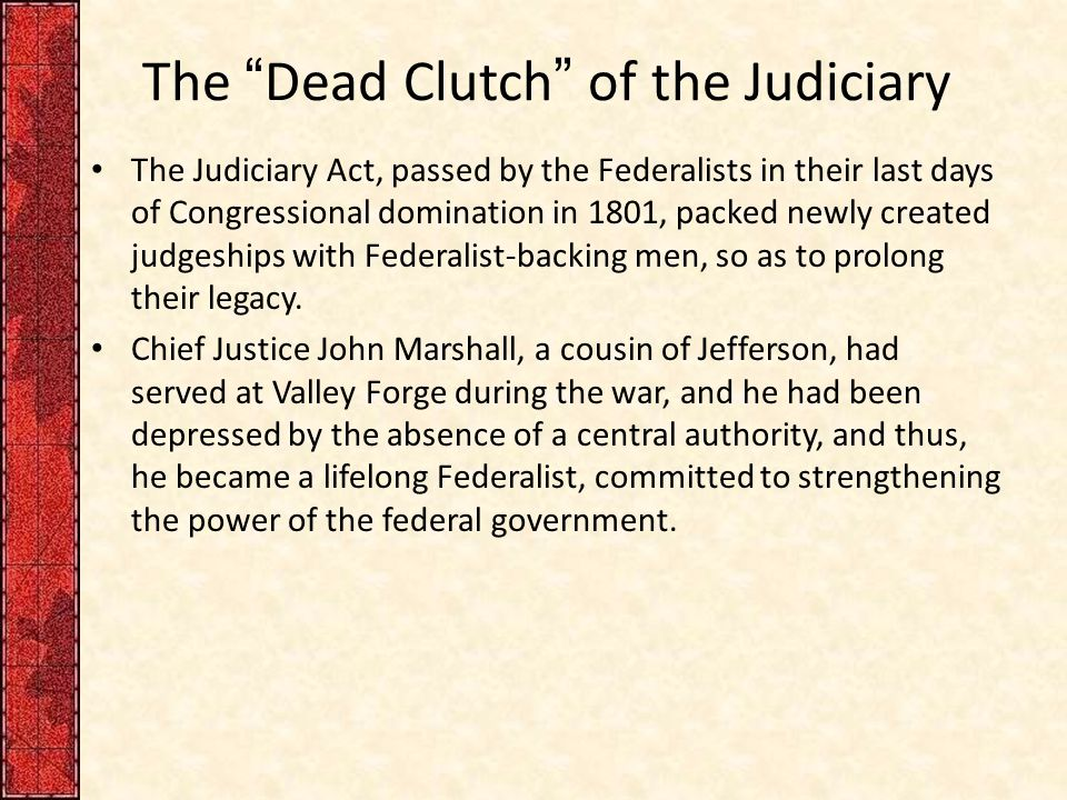 """The """"Dead Clutch"""" of the Judiciary The Judiciary Act, passed by the Federalists in their last days of Congressional domination in 1801, packed newly c"""