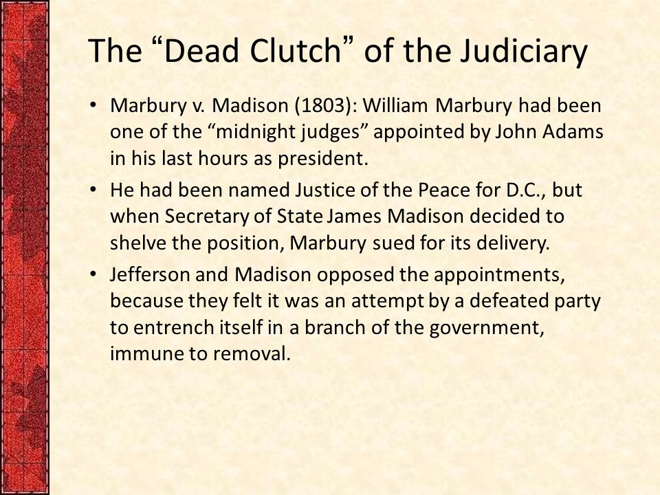 """The """"Dead Clutch"""" of the Judiciary Marbury v. Madison (1803): William Marbury had been one of the """"midnight judges"""" appointed by John Adams in his las"""