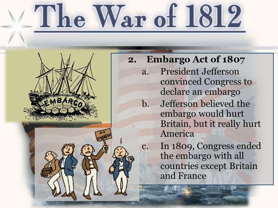 2.Embargo Act of 1807 a.President Jefferson convinced Congress to declare an embargo b.Jefferson believed the embargo would hurt Britain, but it reall