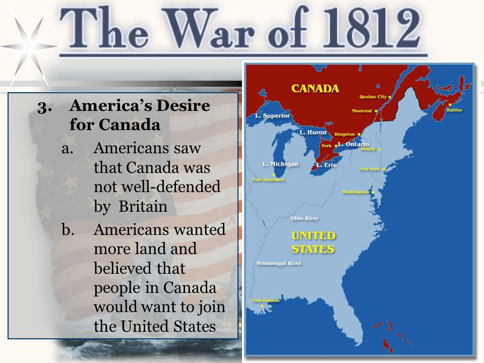 3.America's Desire for Canada a.Americans saw that Canada was not well-defended by Britain b.Americans wanted more land and believed that people in Ca