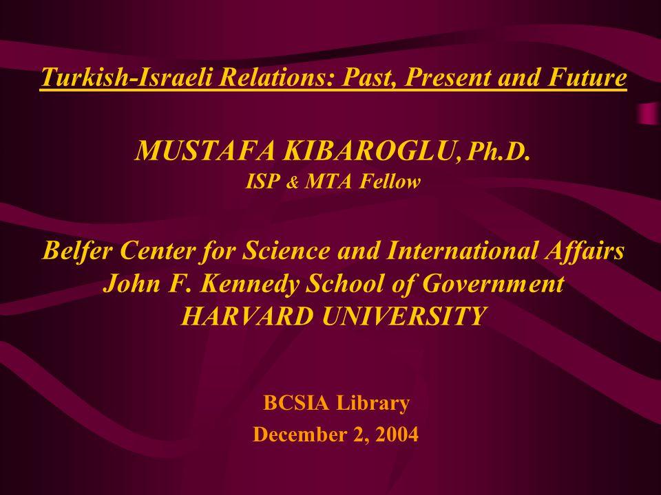 Turkish-Israeli Relations: Past, Present and Future MUSTAFA KIBAROGLU, Ph.D. ISP & MTA Fellow Belfer Center for Science and International Affairs John