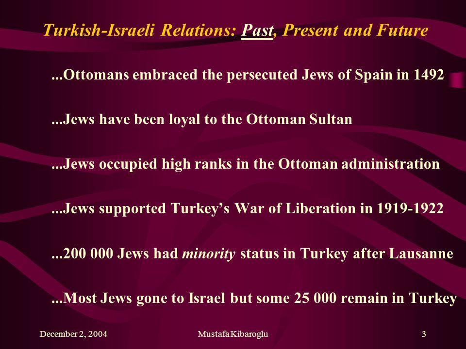 December 2, 2004Mustafa Kibaroglu3 Turkish-Israeli Relations: Past, Present and Future...Ottomans embraced the persecuted Jews of Spain in 1492...Jews
