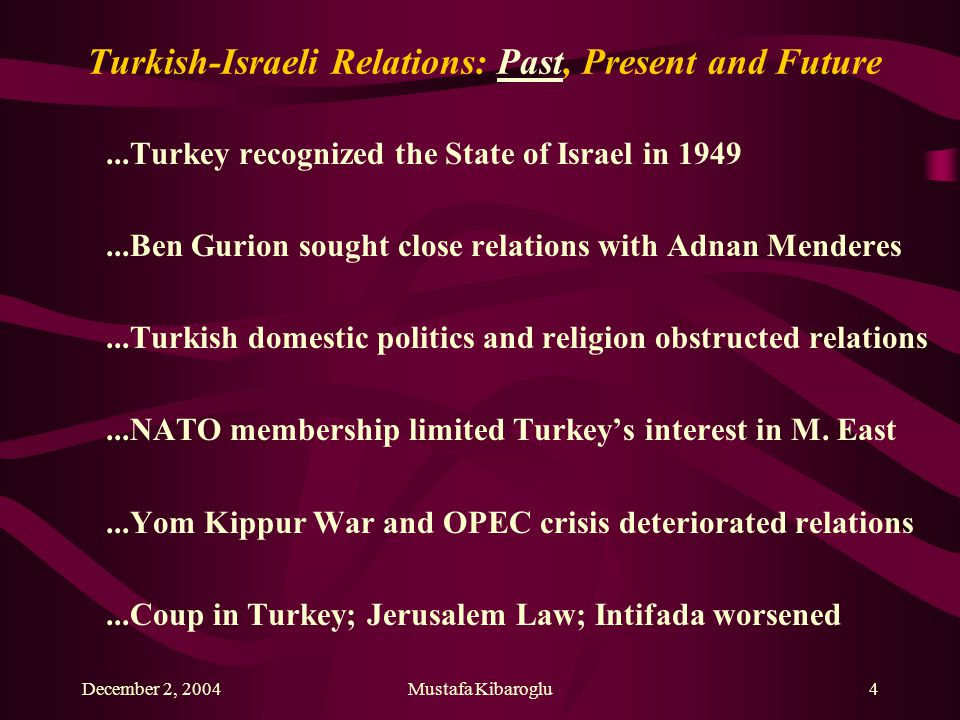 December 2, 2004Mustafa Kibaroglu4 Turkish-Israeli Relations: Past, Present and Future...Turkey recognized the State of Israel in 1949...Ben Gurion sought close relations with Adnan Menderes...Turkish domestic politics and religion obstructed relations...NATO membership limited Turkey's interest in M.