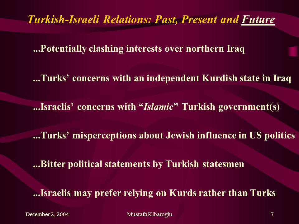December 2, 2004Mustafa Kibaroglu7 Turkish-Israeli Relations: Past, Present and Future...Potentially clashing interests over northern Iraq...Turks' concerns with an independent Kurdish state in Iraq...Israelis' concerns with Islamic Turkish government(s)...Turks' misperceptions about Jewish influence in US politics...Bitter political statements by Turkish statesmen...Israelis may prefer relying on Kurds rather than Turks