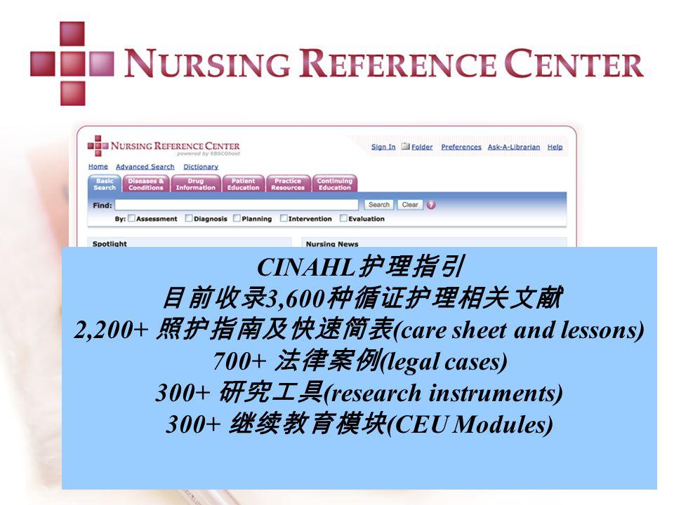 CINAHL 护理指引 目前收录 3,600 种循证护理相关文献 2,200+ 照护指南及快速简表 (care sheet and lessons) 700+ 法律案例 (legal cases) 300+ 研究工具 (research instruments) 300+ 继续教育模块 (CEU Modules)