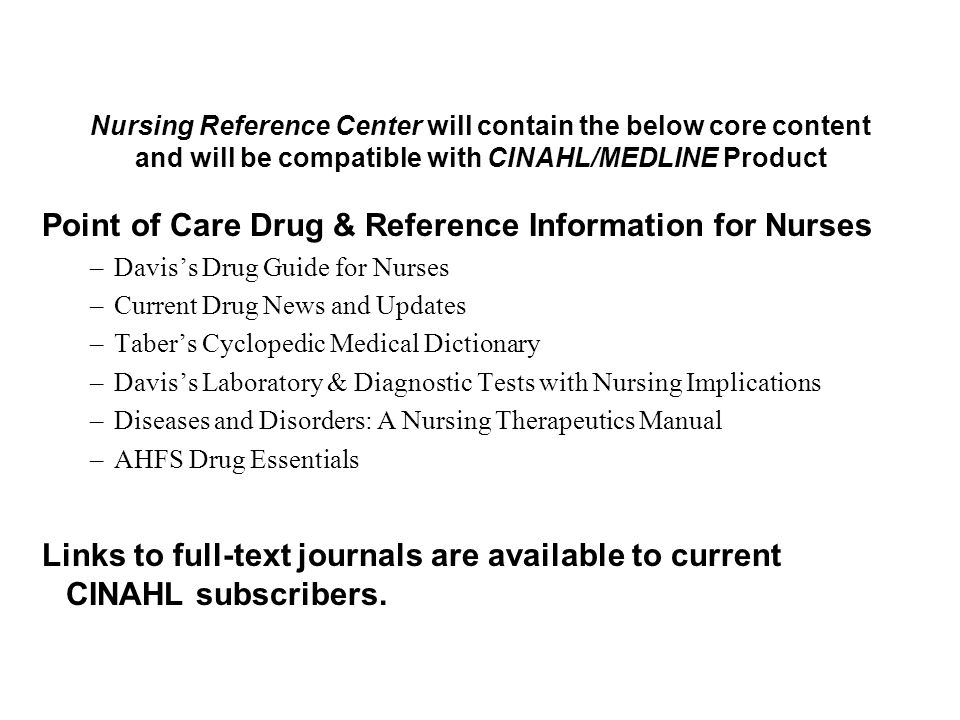 Point of Care Drug & Reference Information for Nurses –Davis's Drug Guide for Nurses –Current Drug News and Updates –Taber's Cyclopedic Medical Dictionary –Davis's Laboratory & Diagnostic Tests with Nursing Implications –Diseases and Disorders: A Nursing Therapeutics Manual –AHFS Drug Essentials Links to full-text journals are available to current CINAHL subscribers.