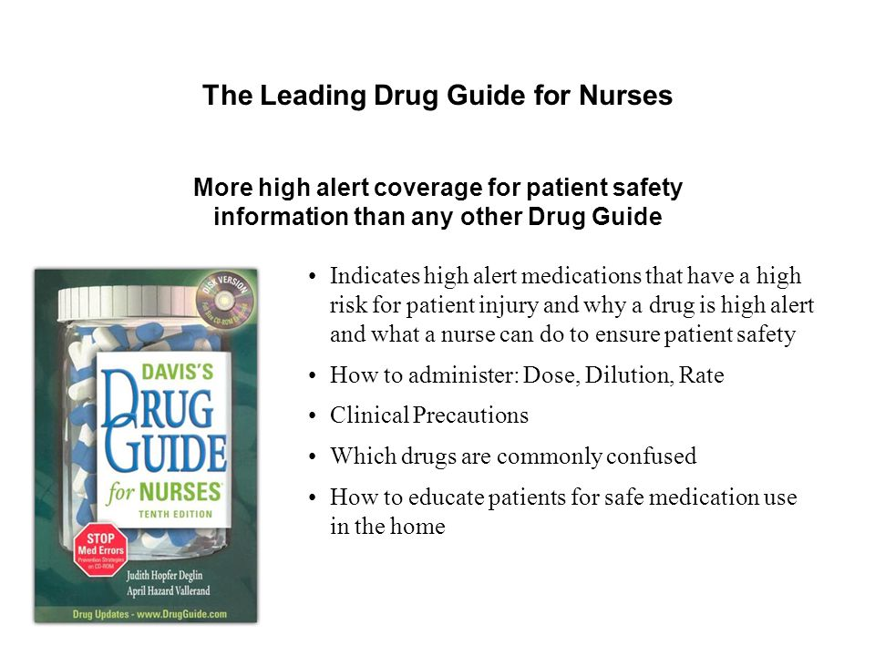 Indicates high alert medications that have a high risk for patient injury and why a drug is high alert and what a nurse can do to ensure patient safety How to administer: Dose, Dilution, Rate Clinical Precautions Which drugs are commonly confused How to educate patients for safe medication use in the home The Leading Drug Guide for Nurses More high alert coverage for patient safety information than any other Drug Guide
