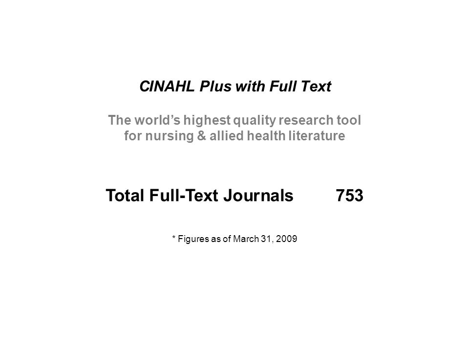 CINAHL Plus with Full Text * Figures as of March 31, 2009 The world's highest quality research tool for nursing & allied health literature Total Full-Text Journals753