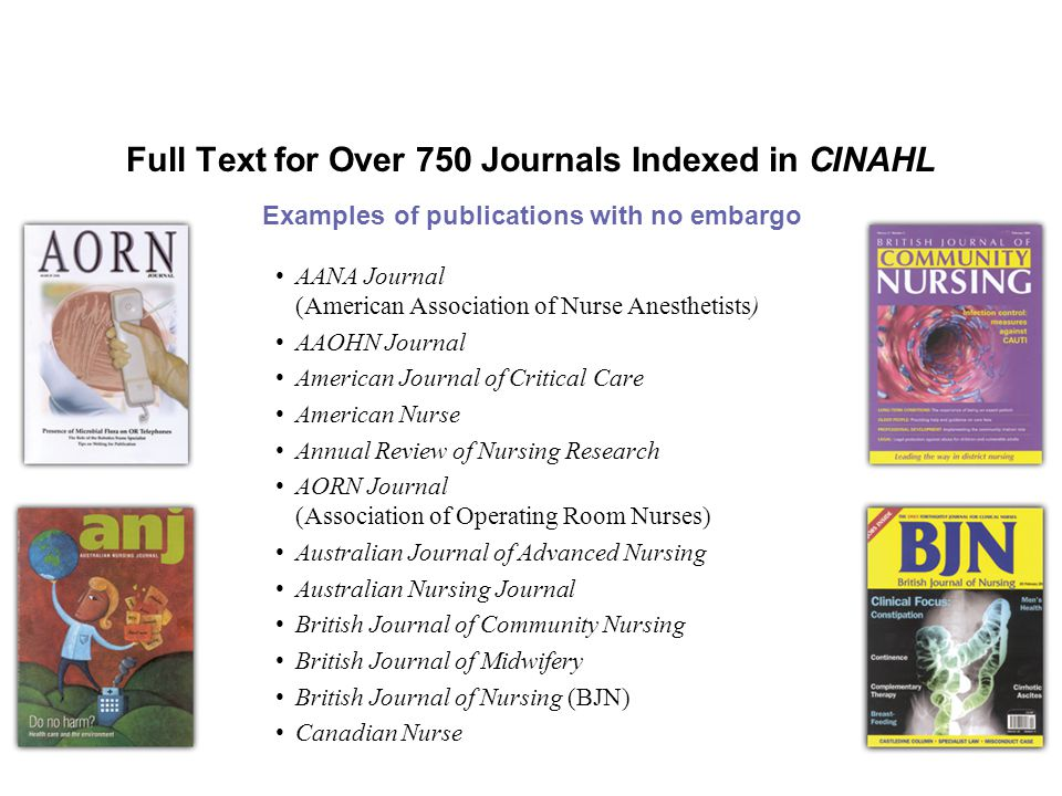 Full Text for Over 750 Journals Indexed in CINAHL AANA Journal (American Association of Nurse Anesthetists) AAOHN Journal American Journal of Critical Care American Nurse Annual Review of Nursing Research AORN Journal (Association of Operating Room Nurses) Australian Journal of Advanced Nursing Australian Nursing Journal British Journal of Community Nursing British Journal of Midwifery British Journal of Nursing (BJN) Canadian Nurse Examples of publications with no embargo