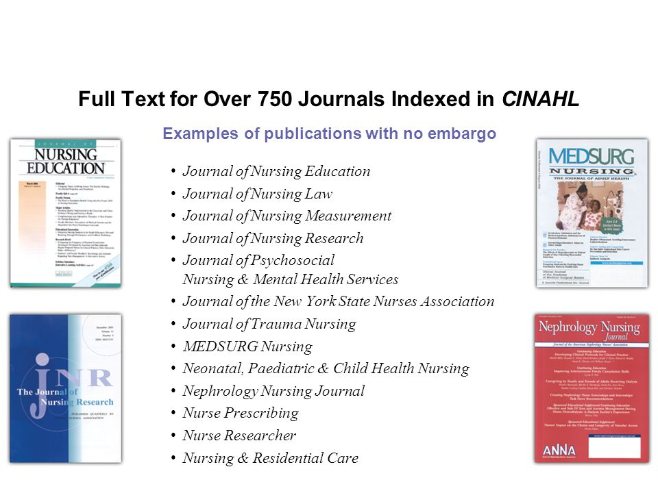 Full Text for Over 750 Journals Indexed in CINAHL Journal of Nursing Education Journal of Nursing Law Journal of Nursing Measurement Journal of Nursing Research Journal of Psychosocial Nursing & Mental Health Services Journal of the New York State Nurses Association Journal of Trauma Nursing MEDSURG Nursing Neonatal, Paediatric & Child Health Nursing Nephrology Nursing Journal Nurse Prescribing Nurse Researcher Nursing & Residential Care Examples of publications with no embargo