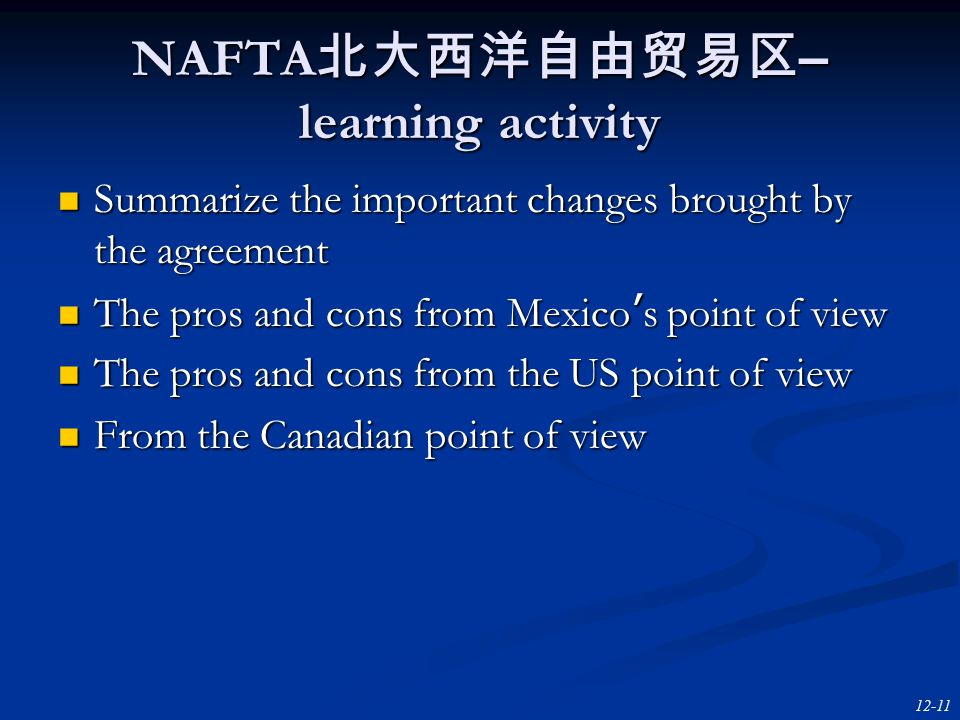 12-11 NAFTA 北大西洋自由贸易区 – learning activity Summarize the important changes brought by the agreement Summarize the important changes brought by the agreement The pros and cons from Mexico ' s point of view The pros and cons from Mexico ' s point of view The pros and cons from the US point of view The pros and cons from the US point of view From the Canadian point of view From the Canadian point of view