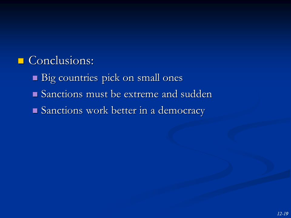 12-19 Conclusions: Conclusions: Big countries pick on small ones Big countries pick on small ones Sanctions must be extreme and sudden Sanctions must be extreme and sudden Sanctions work better in a democracy Sanctions work better in a democracy