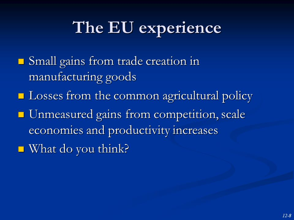 12-8 The EU experience Small gains from trade creation in manufacturing goods Small gains from trade creation in manufacturing goods Losses from the common agricultural policy Losses from the common agricultural policy Unmeasured gains from competition, scale economies and productivity increases Unmeasured gains from competition, scale economies and productivity increases What do you think.