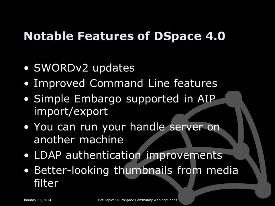 Notable Features of DSpace 4.0 SWORDv2 updates Improved Command Line features Simple Embargo supported in AIP import/export You can run your handle server on another machine LDAP authentication improvements Better-looking thumbnails from media filter January 21, 2014Hot Topics: DuraSpace Community Webinar Series