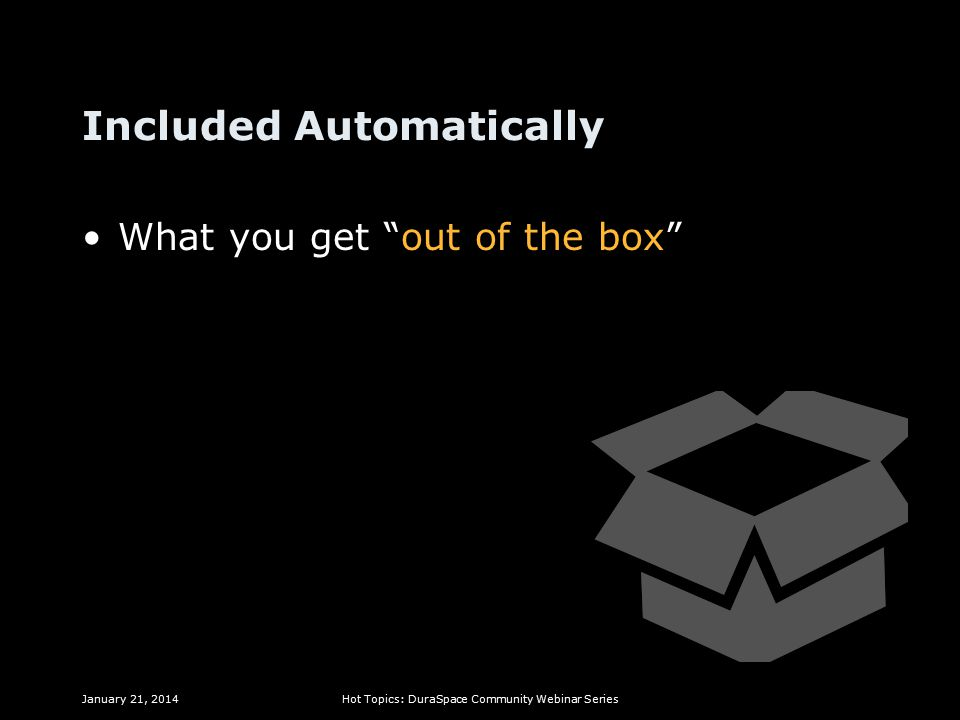 Included Automatically What you get out of the box January 21, 2014Hot Topics: DuraSpace Community Webinar Series