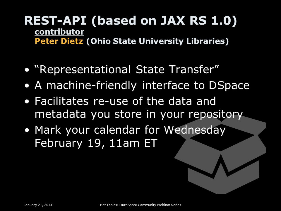 REST-API (based on JAX RS 1.0) contributor Peter Dietz (Ohio State University Libraries) Representational State Transfer A machine-friendly interface to DSpace Facilitates re-use of the data and metadata you store in your repository Mark your calendar for Wednesday February 19, 11am ET January 21, 2014Hot Topics: DuraSpace Community Webinar Series