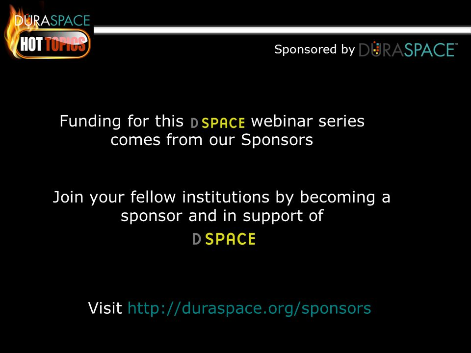 Sponsored by Funding for this webinar series comes from our Sponsors Join your fellow institutions by becoming a sponsor and in support of Visit http://duraspace.org/sponsors