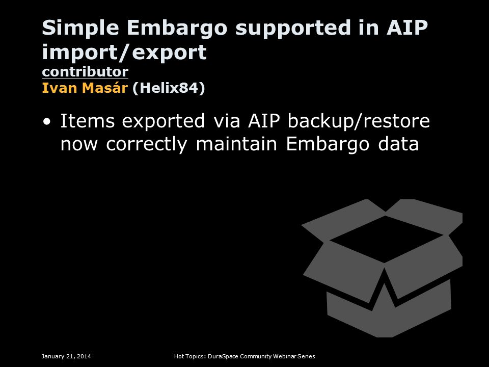 Simple Embargo supported in AIP import/export contributor Ivan Masár (Helix84) Items exported via AIP backup/restore now correctly maintain Embargo data January 21, 2014Hot Topics: DuraSpace Community Webinar Series