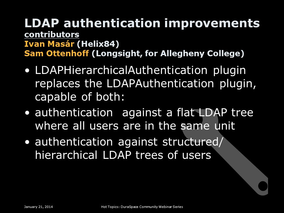 LDAP authentication improvements contributors Ivan Masár (Helix84) Sam Ottenhoff (Longsight, for Allegheny College) LDAPHierarchicalAuthentication plugin replaces the LDAPAuthentication plugin, capable of both: authentication against a flat LDAP tree where all users are in the same unit authentication against structured/ hierarchical LDAP trees of users January 21, 2014Hot Topics: DuraSpace Community Webinar Series