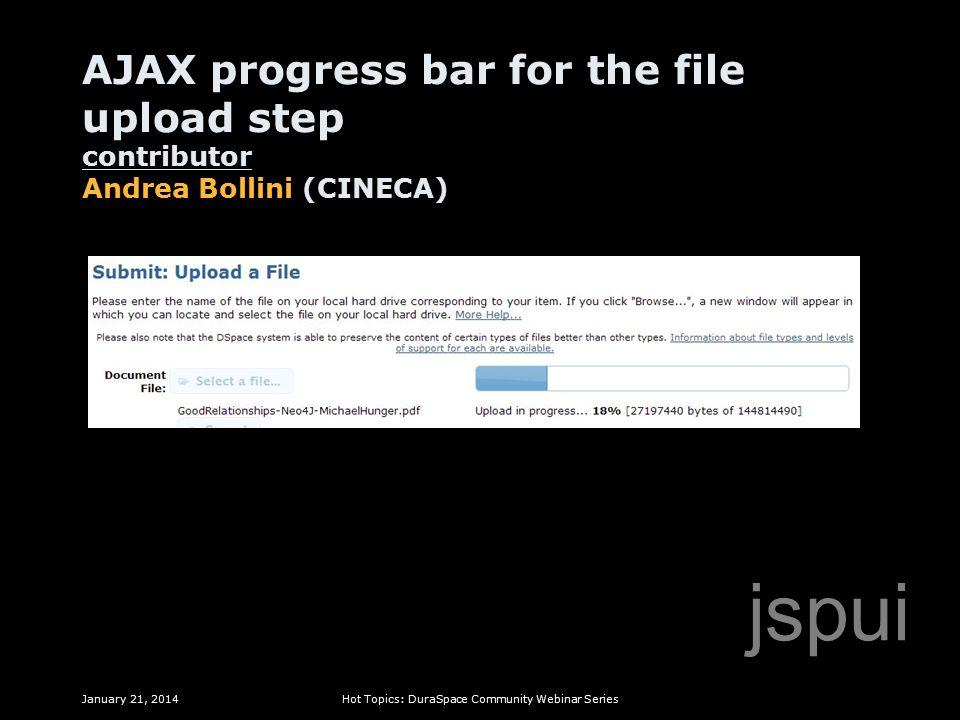 AJAX progress bar for the file upload step contributor Andrea Bollini (CINECA) January 21, 2014Hot Topics: DuraSpace Community Webinar Series jspui