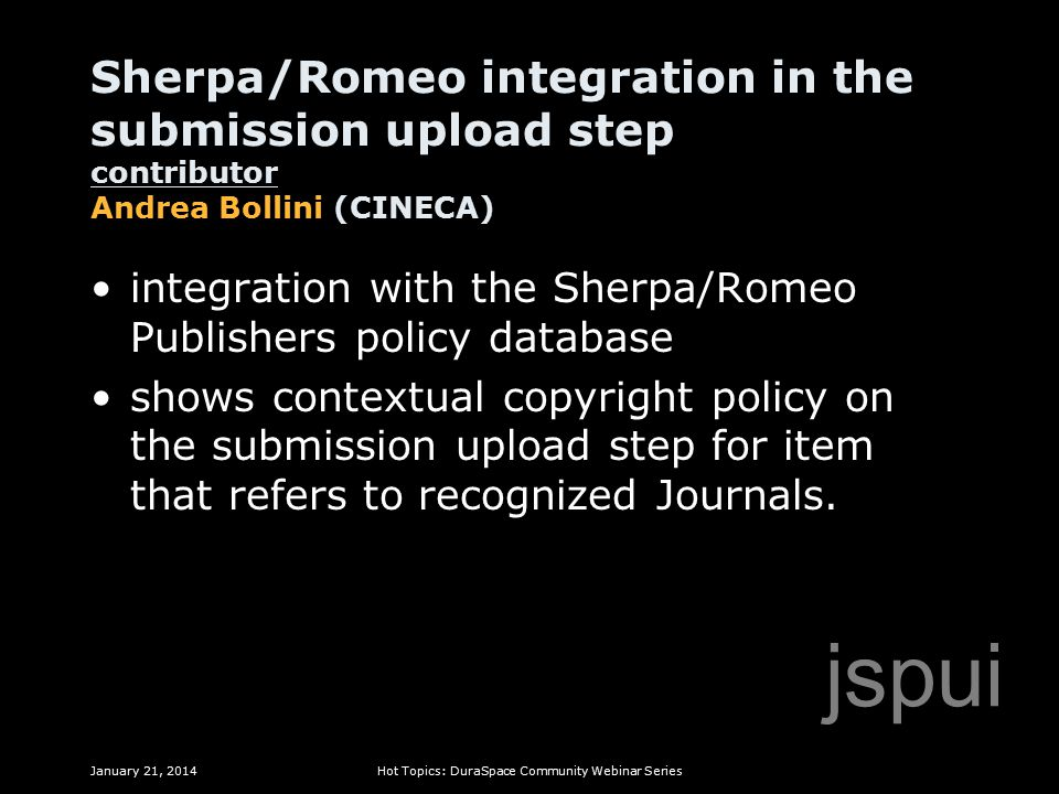 Sherpa/Romeo integration in the submission upload step contributor Andrea Bollini (CINECA) January 21, 2014Hot Topics: DuraSpace Community Webinar Series jspui integration with the Sherpa/Romeo Publishers policy database shows contextual copyright policy on the submission upload step for item that refers to recognized Journals.