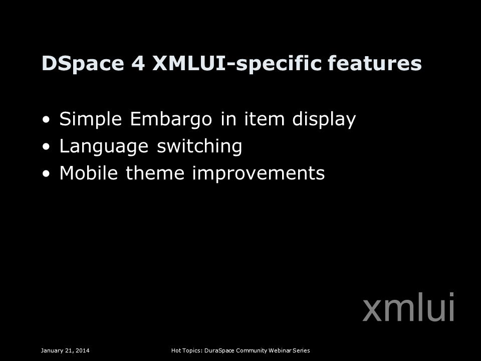 DSpace 4 XMLUI-specific features Simple Embargo in item display Language switching Mobile theme improvements January 21, 2014Hot Topics: DuraSpace Community Webinar Series xmlui